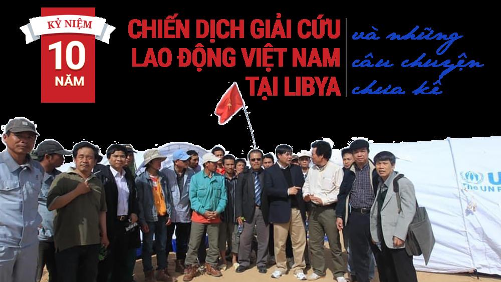 NHÀ NGOẠI GIAO KỂ CHUYỆN. Kỷ niệm 10 năm chiến dịch giải cứu lao động Việt Nam tại Libya và những câu chuyện chưa kể (Kỳ I)