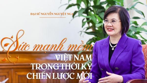 CHUYỆN ĐẠI SỨ. 'Sức mạnh mềm' Việt Nam trong thời kỳ chiến lược mới