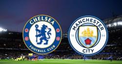Nhận định Chelsea vs Man City: Nóng bỏng đại chiến giữa hai nhà đương kim vô địch