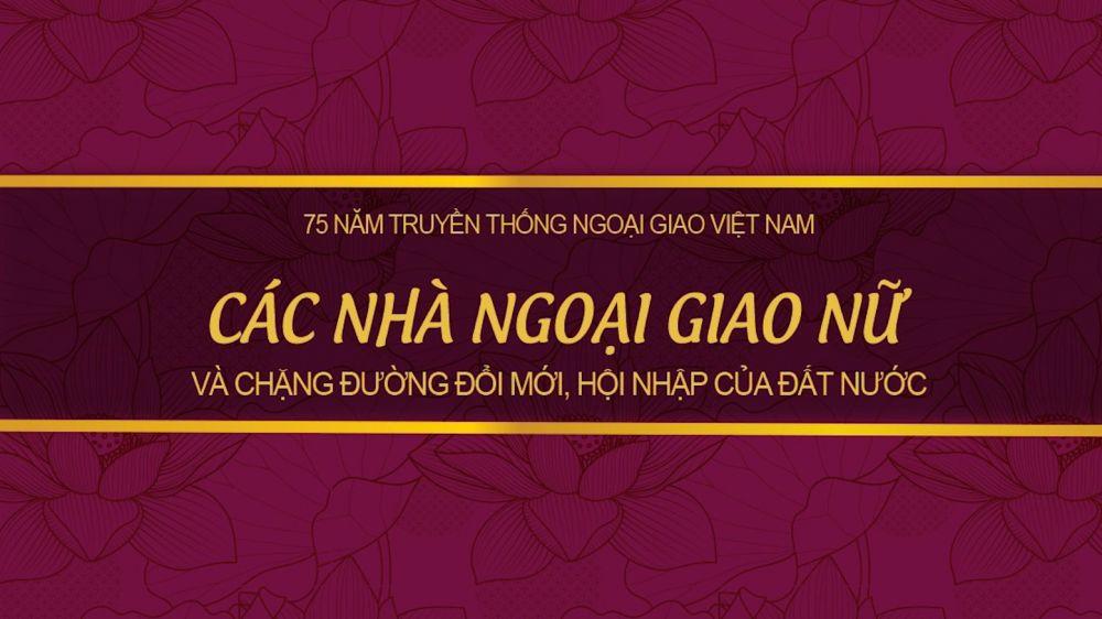 75 năm Ngoại giao Việt Nam: Các nhà ngoại giao nữ và chặng đường đổi mới, hội nhập của đất nước